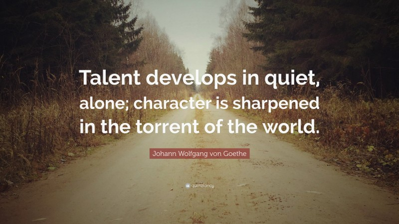 "Johann Wolfgang von Goethe Quote: ""Talent develops in quiet, alone; character is sharpened in the torrent of the world."""