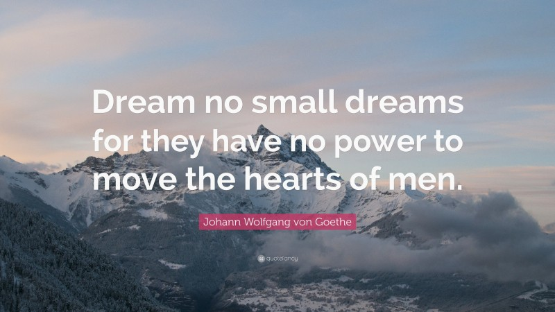"Johann Wolfgang von Goethe Quote: ""Dream no small dreams for they have no power to move the hearts of men."""