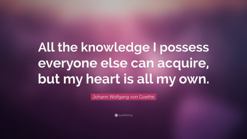"""Johann Wolfgang von Goethe Quote: """"All the knowledge I possess everyone else can acquire, but my heart is all my own."""""""