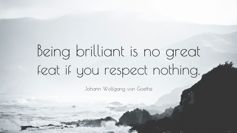 """Johann Wolfgang von Goethe Quote: """"Being brilliant is no great feat if you respect nothing."""""""