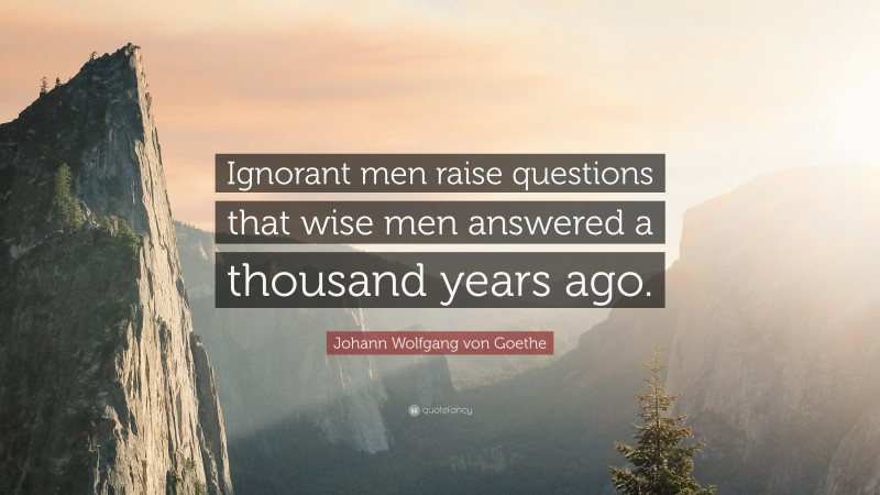 """Johann Wolfgang von Goethe Quote: """"Ignorant men raise questions that wise men answered a thousand years ago."""""""