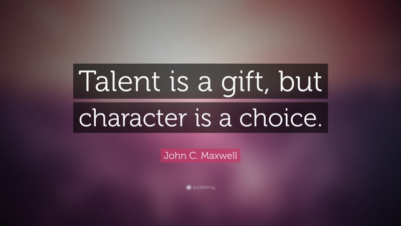 """John C. Maxwell Quote: """"Talent is a gift, but character is a choice."""""""