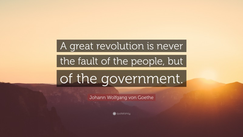 """Johann Wolfgang von Goethe Quote: """"A great revolution is never the fault of the people, but of the government."""""""