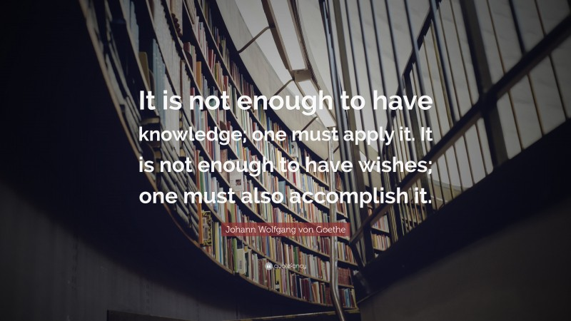 "Johann Wolfgang von Goethe Quote: ""It is not enough to have knowledge; one must apply it. It is not enough to have wishes; one must also accomplish it."""