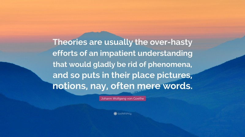 """Johann Wolfgang von Goethe Quote: """"Theories are usually the over-hasty efforts of an impatient understanding that would gladly be rid of phenomena, and so puts in their place pictures, notions, nay, often mere words."""""""