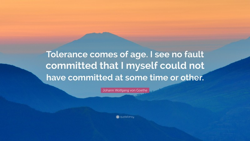 "Johann Wolfgang von Goethe Quote: ""Tolerance comes of age. I see no fault committed that I myself could not have committed at some time or other."""