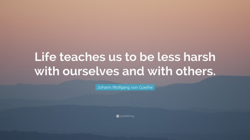 """Johann Wolfgang von Goethe Quote: """"Life teaches us to be less harsh with ourselves and with others."""""""