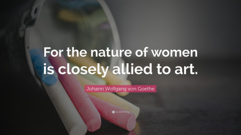 """Johann Wolfgang von Goethe Quote: """"For the nature of women is closely allied to art."""""""