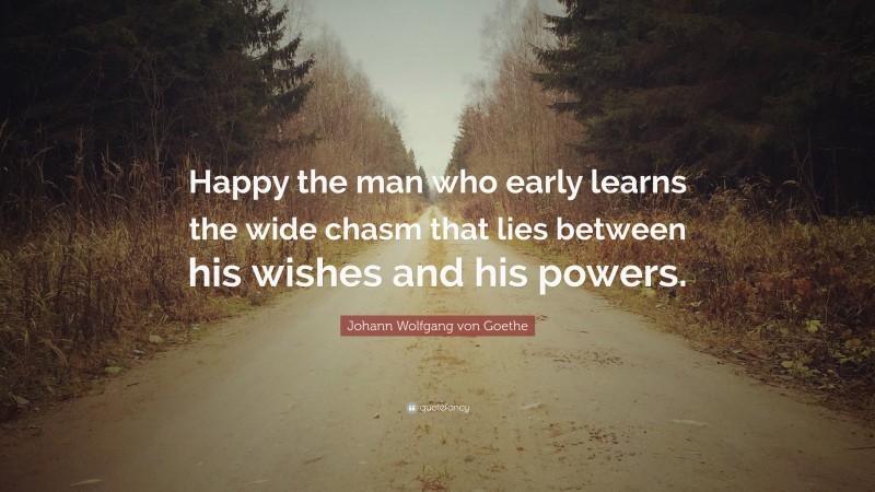 """Johann Wolfgang von Goethe Quote: """"Happy the man who early learns the wide chasm that lies between his wishes and his powers."""""""