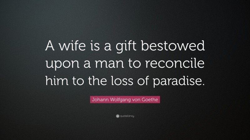 """Johann Wolfgang von Goethe Quote: """"A wife is a gift bestowed upon a man to reconcile him to the loss of paradise."""""""