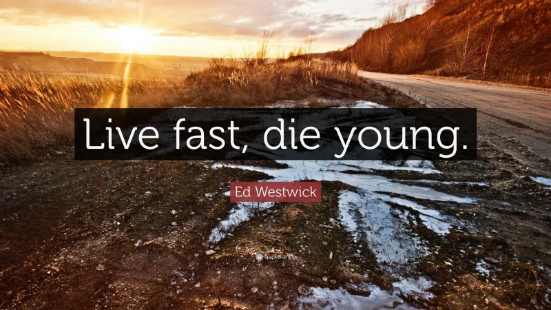 """Ed Westwick Quote: """"Live fast, die young."""""""