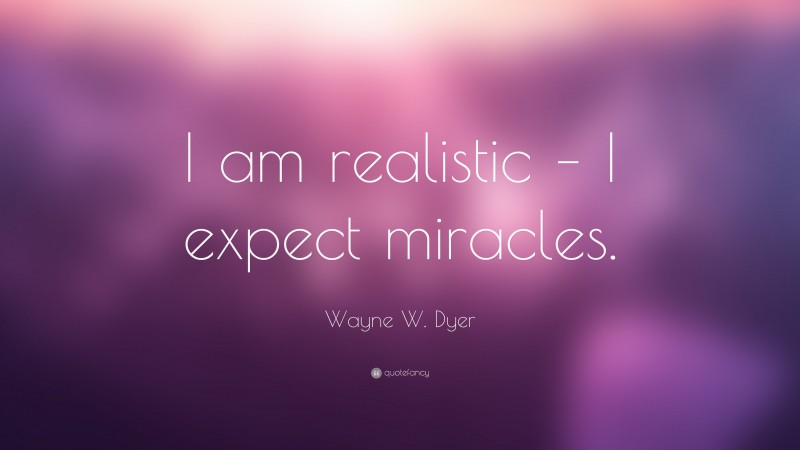 """Wayne W. Dyer Quote: """"I am realistic – I expect miracles."""""""