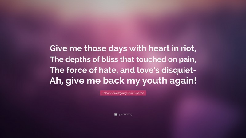 """Johann Wolfgang von Goethe Quote: """"Give me those days with heart in riot, The depths of bliss that touched on pain, The force of hate, and love's disquiet- Ah, give me back my youth again!"""""""