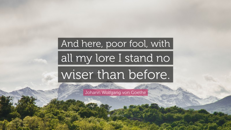 "Johann Wolfgang von Goethe Quote: ""And here, poor fool, with all my lore I stand no wiser than before."""