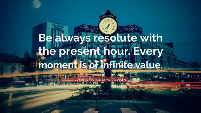 "Johann Wolfgang von Goethe Quote: ""Be always resolute with the present hour. Every moment is of infinite value."""