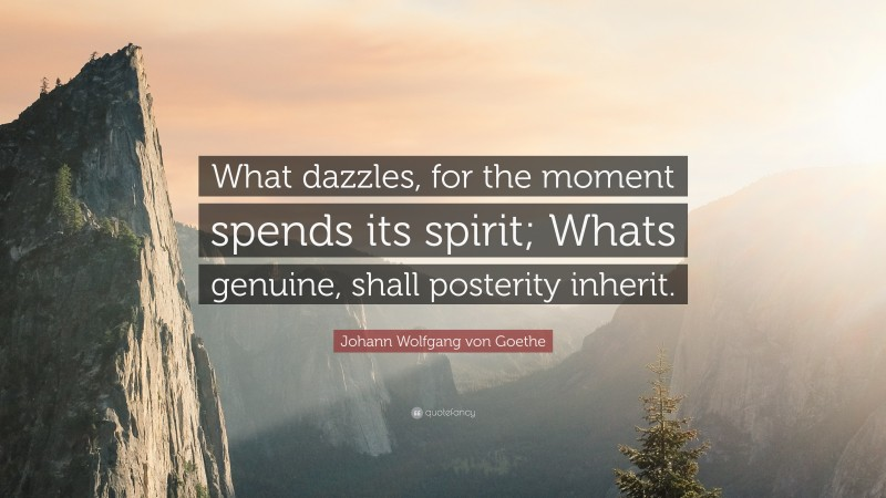 "Johann Wolfgang von Goethe Quote: ""What dazzles, for the moment spends its spirit; Whats genuine, shall posterity inherit."""