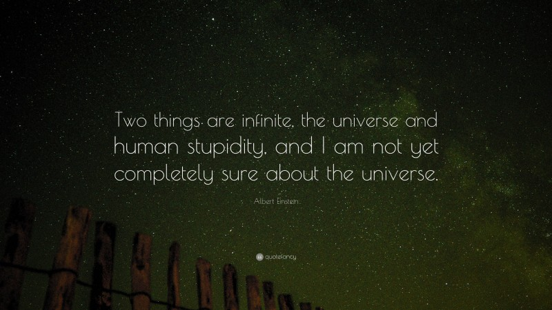 """Albert Einstein Quote: """"Two things are infinite, the universe and human stupidity, and I am not yet completely sure about the universe."""""""