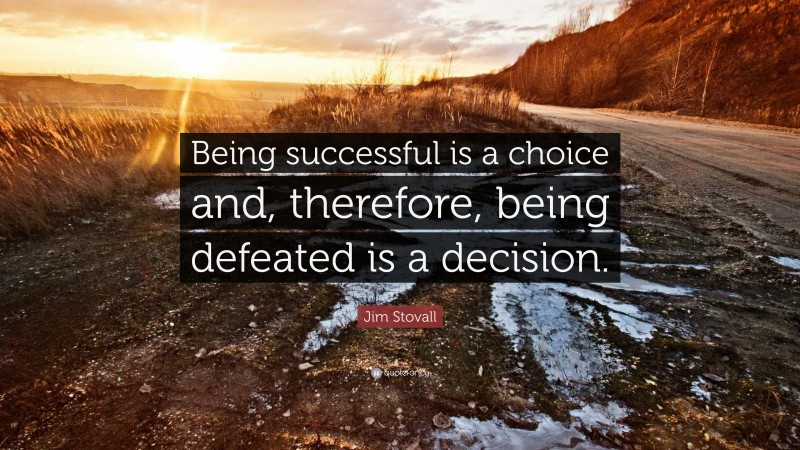 """Jim Stovall Quote: """"Being successful is a choice and, therefore, being defeated is a decision."""""""