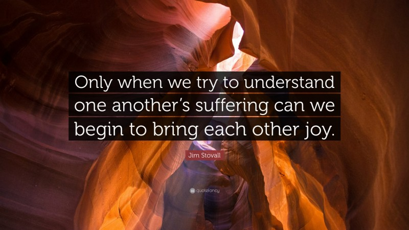 """Jim Stovall Quote: """"Only when we try to understand one another's suffering can we begin to bring each other joy."""""""