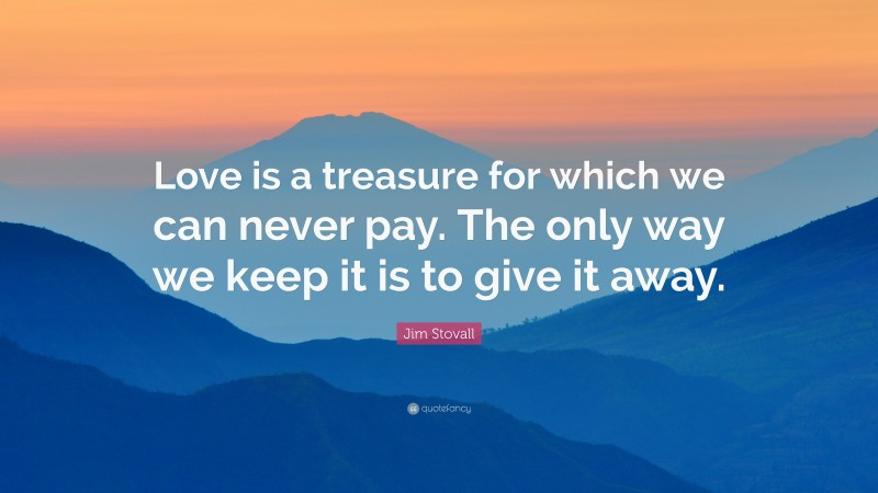 """Jim Stovall Quote: """"Love is a treasure for which we can never pay. The only way we keep it is to give it away."""""""