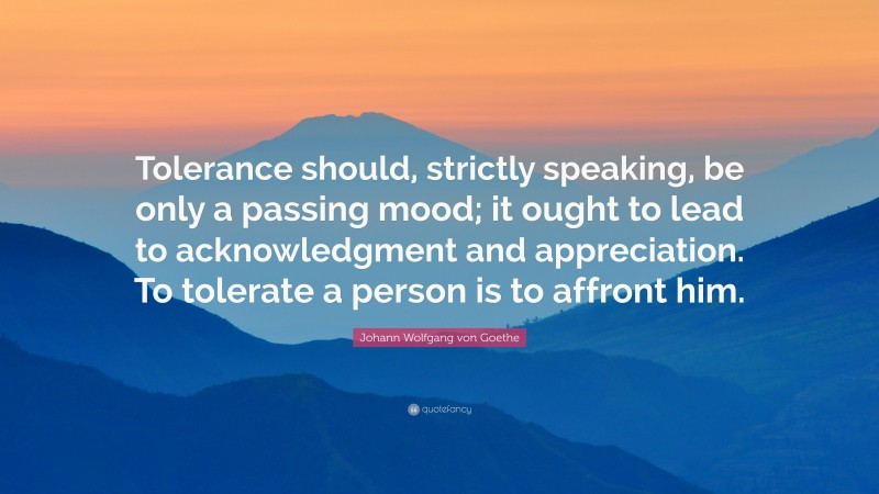 """Johann Wolfgang von Goethe Quote: """"Tolerance should, strictly speaking, be only a passing mood; it ought to lead to acknowledgment and appreciation. To tolerate a person is to affront him."""""""