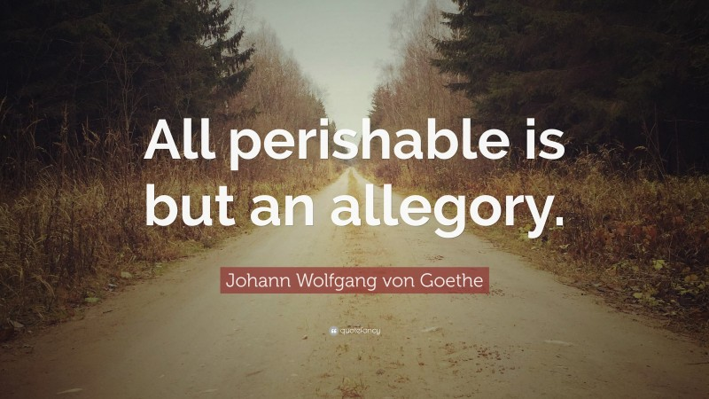 "Johann Wolfgang von Goethe Quote: ""All perishable is but an allegory."""