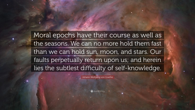 """Johann Wolfgang von Goethe Quote: """"Moral epochs have their course as well as the seasons. We can no more hold them fast than we can hold sun, moon, and stars. Our faults perpetually return upon us; and herein lies the subtlest difficulty of self-knowledge."""""""