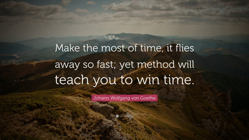 "Johann Wolfgang von Goethe Quote: ""Make the most of time, it flies away so fast; yet method will teach you to win time."""