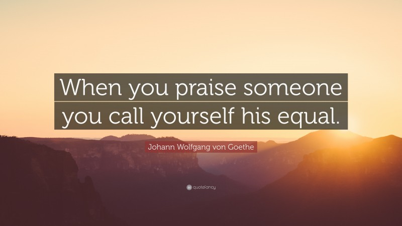 """Johann Wolfgang von Goethe Quote: """"When you praise someone you call yourself his equal."""""""