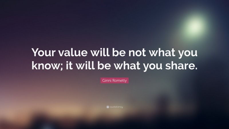 """Ginni Rometty Quote: """"Your value will be not what you know; it will be what you share."""""""