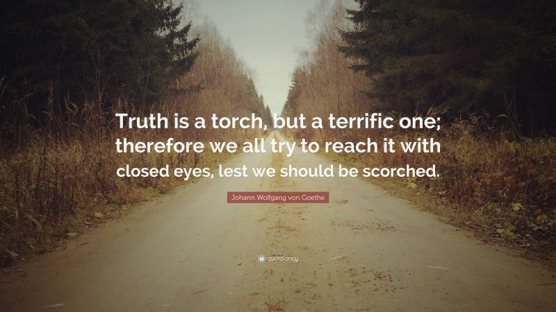 """Johann Wolfgang von Goethe Quote: """"Truth is a torch, but a terrific one; therefore we all try to reach it with closed eyes, lest we should be scorched."""""""