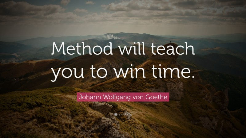 """Johann Wolfgang von Goethe Quote: """"Method will teach you to win time."""""""