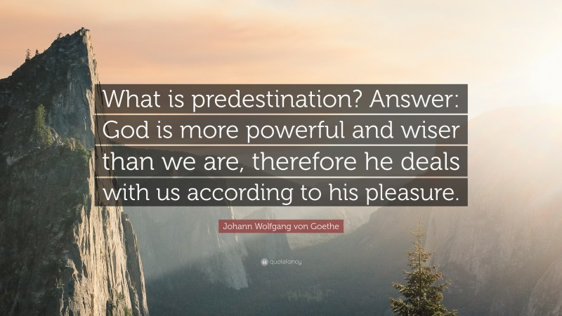 "Johann Wolfgang von Goethe Quote: ""What is predestination? Answer: God is more powerful and wiser than we are, therefore he deals with us according to his pleasure."""