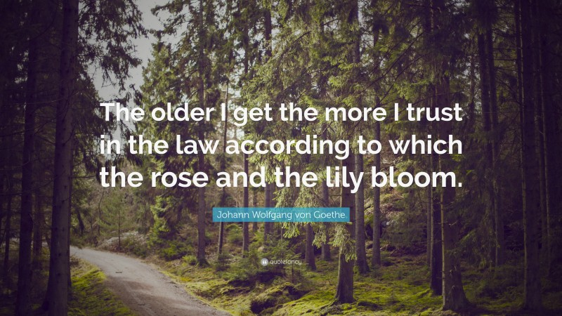 "Johann Wolfgang von Goethe Quote: ""The older I get the more I trust in the law according to which the rose and the lily bloom."""