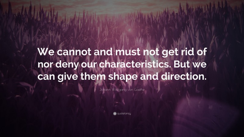 """Johann Wolfgang von Goethe Quote: """"We cannot and must not get rid of nor deny our characteristics. But we can give them shape and direction."""""""