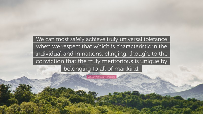 """Johann Wolfgang von Goethe Quote: """"We can most safely achieve truly universal tolerance when we respect that which is characteristic in the individual and in nations, clinging, though, to the conviction that the truly meritorious is unique by belonging to all of mankind."""""""