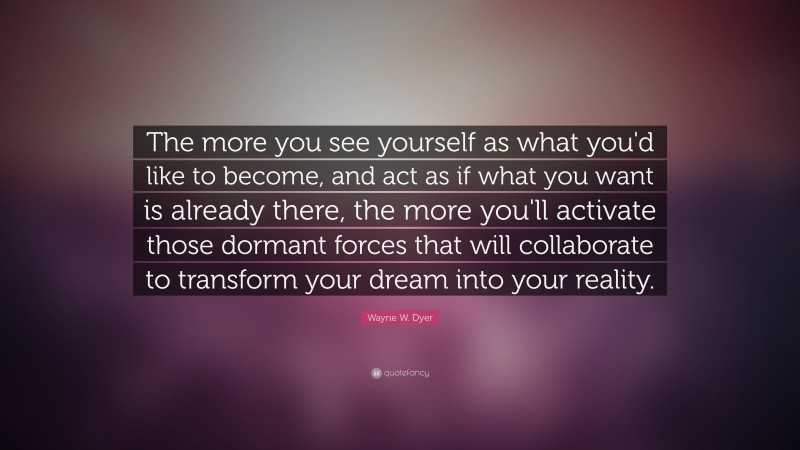 """Wayne W. Dyer Quote: """"The more you see yourself as what you'd like to become, and act as if what you want is already there, the more you'll activate those dormant forces that will collaborate to transform your dream into your reality."""""""