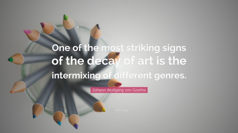 """Johann Wolfgang von Goethe Quote: """"One of the most striking signs of the decay of art is the intermixing of different genres."""""""