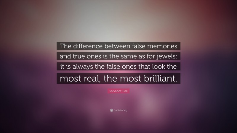 """Salvador Dalí Quote: """"The difference between false memories and true ones is the same as for jewels: it is always the false ones that look the most real, the most brilliant."""""""