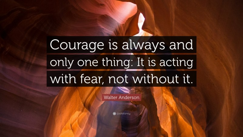 """Walter Anderson Quote: """"Courage is always and only one thing: It is acting with fear, not without it."""""""