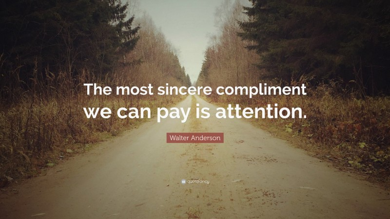"""Walter Anderson Quote: """"The most sincere compliment we can pay is attention."""""""