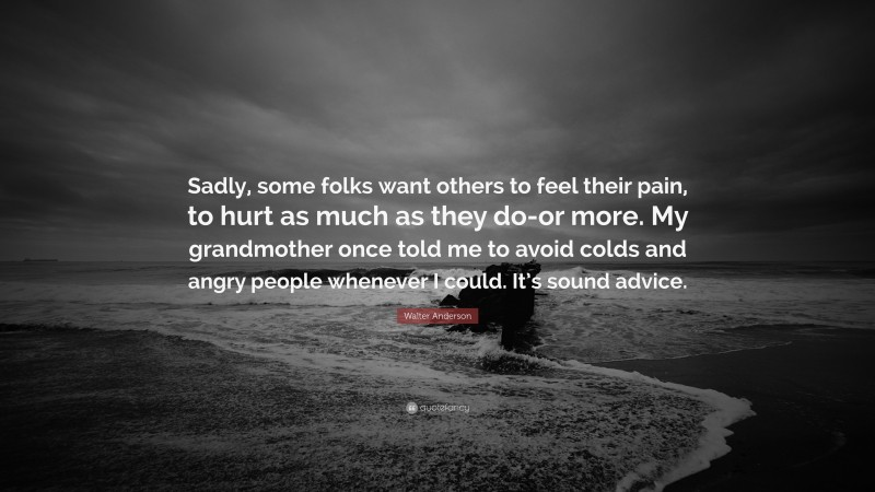 """Walter Anderson Quote: """"Sadly, some folks want others to feel their pain, to hurt as much as they do-or more. My grandmother once told me to avoid colds and angry people whenever I could. It's sound advice."""""""
