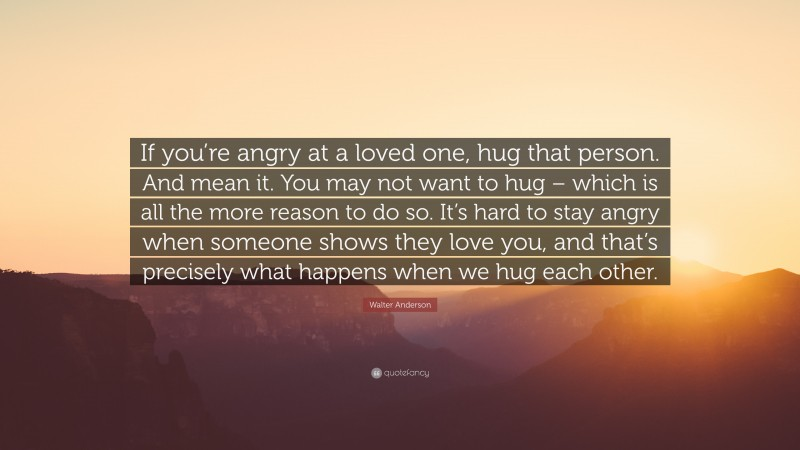 """Walter Anderson Quote: """"If you're angry at a loved one, hug that person. And mean it. You may not want to hug – which is all the more reason to do so. It's hard to stay angry when someone shows they love you, and that's precisely what happens when we hug each other."""""""