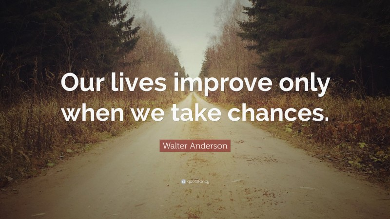 """Walter Anderson Quote: """"Our lives improve only when we take chances."""""""
