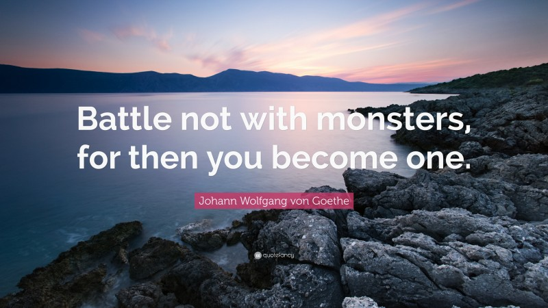 """Johann Wolfgang von Goethe Quote: """"Battle not with monsters, for then you become one."""""""