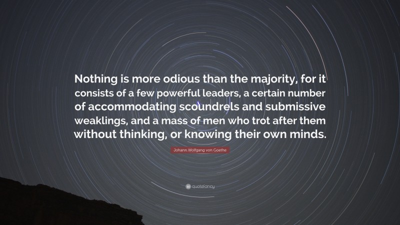 """Johann Wolfgang von Goethe Quote: """"Nothing is more odious than the majority, for it consists of a few powerful leaders, a certain number of accommodating scoundrels and submissive weaklings, and a mass of men who trot after them without thinking, or knowing their own minds."""""""