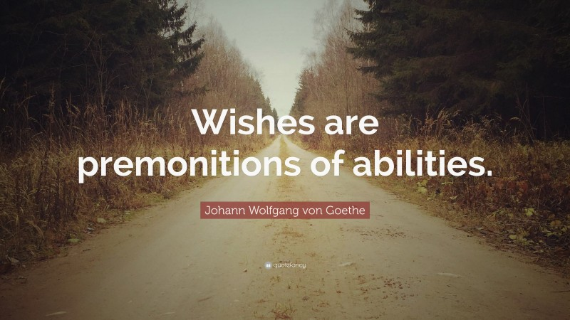 """Johann Wolfgang von Goethe Quote: """"Wishes are premonitions of abilities."""""""