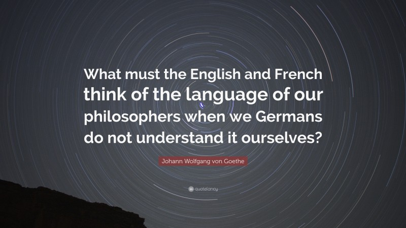 """Johann Wolfgang von Goethe Quote: """"What must the English and French think of the language of our philosophers when we Germans do not understand it ourselves?"""""""