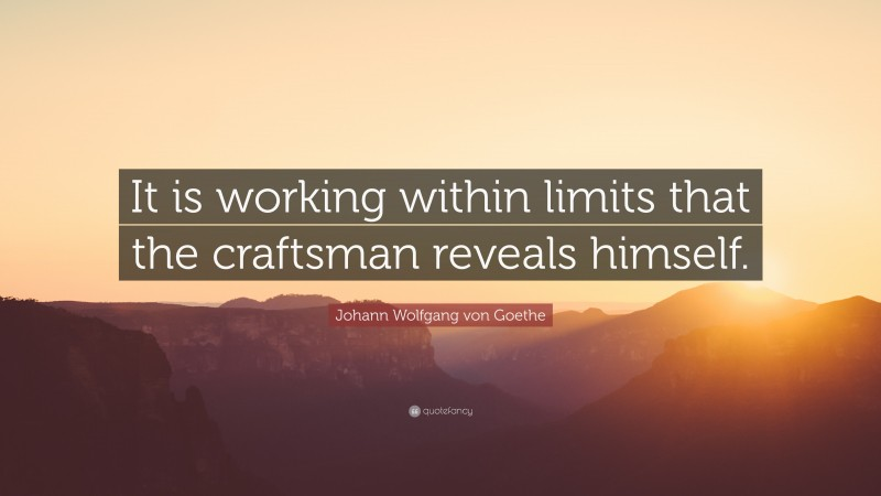 "Johann Wolfgang von Goethe Quote: ""It is working within limits that the craftsman reveals himself."""