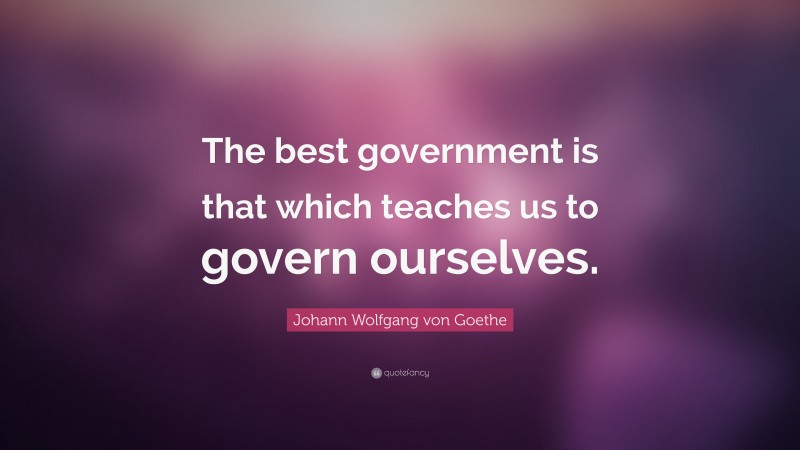 """Johann Wolfgang von Goethe Quote: """"The best government is that which teaches us to govern ourselves."""""""